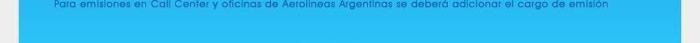 para emisiones en call center y oficinas de Aerolíneas Argentina se deberá adicionar el cargo de emisión